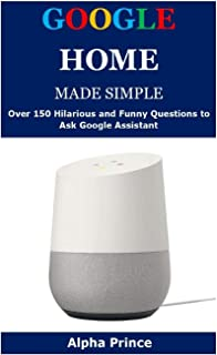 GOOGLE HOME MADE SIMPLE: Over 150 Hilarious and Funny Questions to Ask Google Assistant