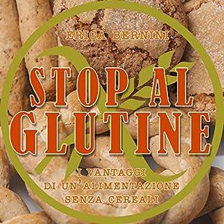 Stop al glutine     I vantaggi di un'alimentazione senza cereali              Di:                                                                                                                                 Erica Bernini                               Letto da:                                                                                                                                 Francesca Di Modugno                      Durata:  1 ora e 29 min     13 recensioni     Totali 4,5