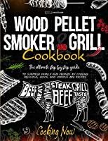 Wood Pellet Smoker Grill: The Ultimate Step by Step Guide to Surprise Family and Friends by Cooking Delicious, Quick, and Various BBQ Receipes