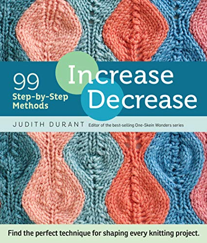 Increase Decrease: 99 Step-by-Step Methods: 99 Step-By-Step Methods; Find the Perfect Technique for Shaping Every Knitting Project