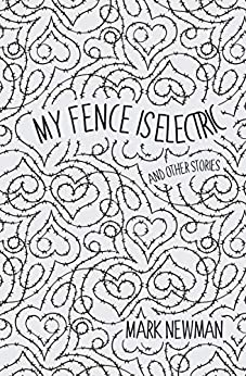 My Fence is Electric: and Other Stories by [Mark Newman]
