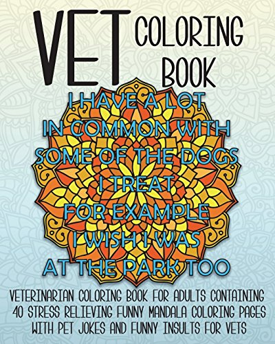 Vet Coloring Book: Veterinarian Coloring Book For Adults Containing 40 Stress Relieving Funny Mandala Coloring Pages With Pet Jokes And Funny Insults ... (Funny Vet Gift Coloring Books) (Volume 1)