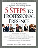 5 Steps To Professional Presence: How to Project Confidence, Competence and Credibility at Work - Susan Bixler