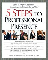 5 Steps To Professional Presence: How to Project Confidence, Competence, and Credibility at Work