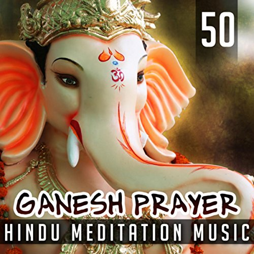50 Ganesh Prayer: Hindu Meditation Music, Good Luck Spells, Calming Oriental Music, Peace and Harmony, Love, Purification, Protection of Business, Past Lives
