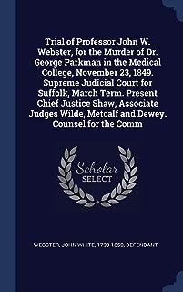 Trial of Professor John W. Webster, for the Murder of Dr. George Parkman in the Medical College, November 23, 1849. Suprem...