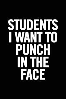 Students I Want to Punch in the Face: 6x9 Notebook, Lined, 100 Pages, Funny Gag Gift for High School Teacher, College Professor to show appreciation, retirement, for women or men