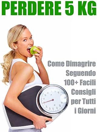 Perdere Peso: -5 Kg. Come Dimagrire Seguendo 100+ Facili Consigli per Tutti i Giorni