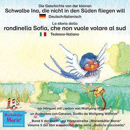 Die Geschichte von der kleinen Schwalbe Ina, die nicht in den Süden fliegen will: Deutsch-Italienisch / La storia della rondinella Sofia, che non vuole volare al sud: Tedesco-Italiano cover art