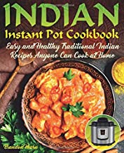 Indian Instant Pot Cookbook: Easy, Healthy Traditional Indian Recipes Anyone Can Cook at Home