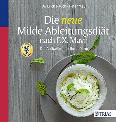 Die neue Milde Ableitungsdiät nach F.X. Mayr: Die Aufbaukur für Ihren Darm