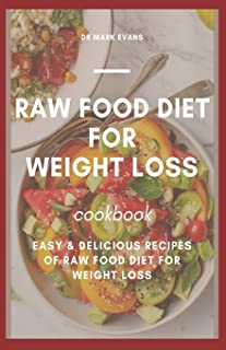 Raw Food Diet for Weight Loss Cookbook: Easy and delicious recipes of raw food diet for weight loss