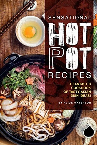 Sensational Hot Pot Recipes: A Fantastic Cookbook of Tasty Asian Dish Ideas! (English Edition)