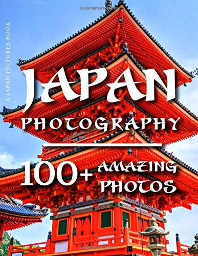 Japan Pictures Book - Japan Photography: 100+ Amazing Pictures and Photos in this fantastic Japan Photo Book (Japan Photography and Japan Pictures Book)