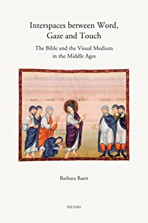 Interspaces between Word, Gaze and Touch: The Bible and the Visual Medium in the Middle Ages. Collected Essays on Noli me tangere, the Woman with the ... John the Baptist (Annua Nuntia Lovaniensia)