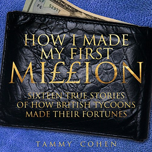 How I Made My First Million     Sixteen True Stories of How British Tycoons Made Their Fortune              By:                                                                                                                                 Tammy Cohen                               Narrated by:                                                                                                                                 Geoff Barham                      Length: 7 hrs and 4 mins     3 ratings     Overall 4.3
