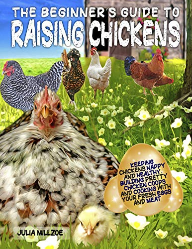 The Beginner's Guide to Raising Chickens: Keeping Chickens Happy and Healthy, Building Pretty Chicken Coops And Cooking With Your Fresh Eggs And Meat.