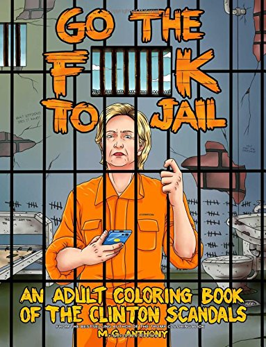 Go the F**k to Jail: An Adult Coloring Book of the Clinton Scandals