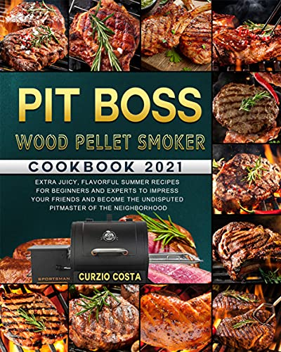 Pit Boss Wood Pellet Smoker Cookbook 2021: Extra Juicy, Flavorful Summer Recipes for Beginners and Experts to Impress Your Friends and Become the Undisputed ... of the Neighborhood (English Edition)