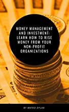 Money Management and Investment : Learn How to Rise Money from Your Non-Profit Organization (English Edition)