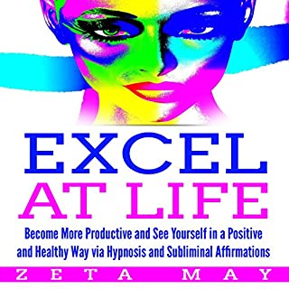 Excel at Life: Become More Productive and See Yourself in a Positive and Healthy Way Via Hypnosis and Subliminal Affirmations                   By:                                                                                                                                 Zeta May                               Narrated by:                                                                                                                                 Infinity Productions                      Length: 6 hrs and 18 mins     3 ratings     Overall 5.0