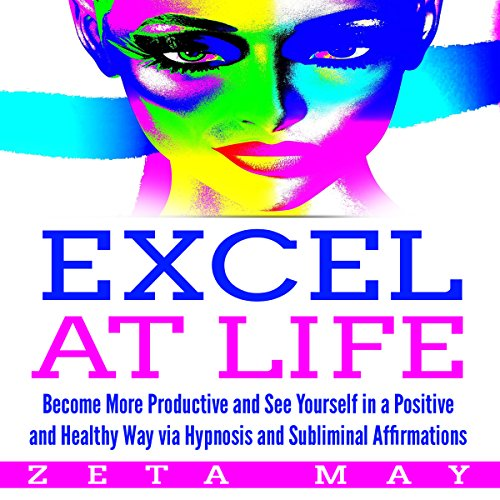Excel at Life: Become More Productive and See Yourself in a Positive and Healthy Way Via Hypnosis and Subliminal Affirmations audiobook cover art
