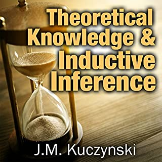 Theoretical Knowledge and Inductive Inference                   By:                                                                                                                                 J.-M. Kuczynski                               Narrated by:                                                                                                                                 John-Michael Kuczynski                      Length: 4 hrs and 7 mins     68 ratings     Overall 4.9