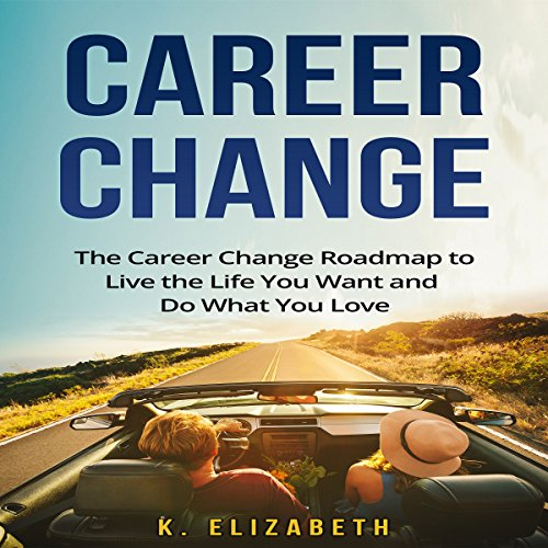 Career Change:The Career Change Roadmap to Live the Life You Want and Do What You Love audiobook cover art