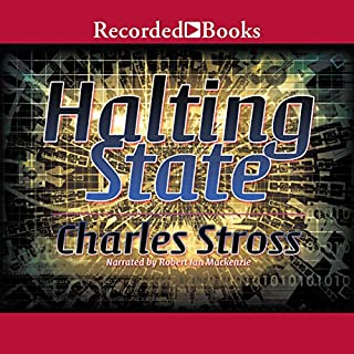 Halting State                   By:                                                                                                                                 Charles Stross                               Narrated by:                                                                                                                                 Robert Ian MacKenzie                      Length: 13 hrs and 27 mins     327 ratings     Overall 4.0