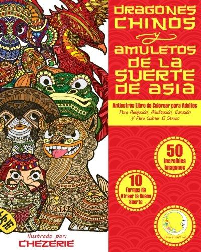 ANTIESTRES Libro De Colorear Para Adultos: Dragones Chinos Y Amuletos De La Suerte De Asia: 1 (Anti-Estres Mandala De La Zen Arte-Terapia)