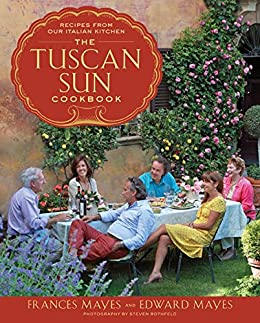 The Tuscan Sun Cookbook: Recipes from Our Italian Kitchen by [Frances Mayes, Edward Mayes, Steven Rothfeld]