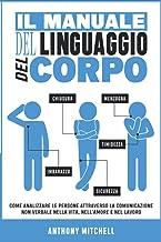 Il Manuale del Linguaggio del Corpo: Come Analizzare le Persone attraverso la Comunicazione Non Verbale nella Vita, nell'A...