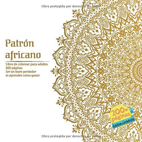 Patrón africano Libro de colorear para adultos 200 páginas - Ser un buen perdedor es aprender como ganar (Mandala) (Spanish Edition)