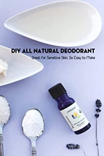 DIY All Natural Deodorant: Great for Sensitive Skin, So Easy to Make: Best Homemade Deodorant