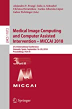 Medical Image Computing and Computer Assisted Intervention – MICCAI 2018: 21st International Conference, Granada, Spain, September 16-20, 2018, Proceedings, ... Notes in Computer Science Book 11072)
