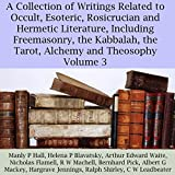 A Collection of Writings Related to Occult, Esoteric, Rosicrucian and Hermetic Literature, Including Freemasonry, the Kabbalah, the Tarot, Alchemy and Theosophy, Volume 3