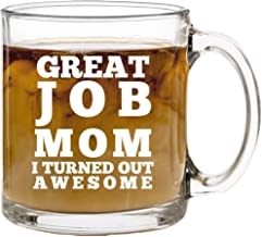 Great Job Mom Funny Coffee Mug - Best Gift Idea for Mother's Day or Birthday Gifts for Women - 13 oz Glass - Gag Present for Her from Son, Daughter or Kids - Tea Cup Silly Sayings for Mother or Wife