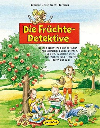 Die Früchte-Detektive: Frechen Früchtchen auf der Spur - mit vielfältigen Experimenten, Spielen, Bastelaktionen, Geschichten und Rezepten durch das Jahr