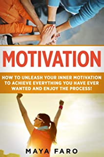 Motivation: How to Unleash Your Inner Motivation to Achieve Everything You Have Ever Wanted and Enjoy the Process (1)