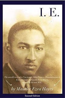 I.E.: The untold story of a Cincinnati, Ohio Pioneer, Humanitarian & Entrepreneur, Indianola Ezra Hayes, as told by his so...