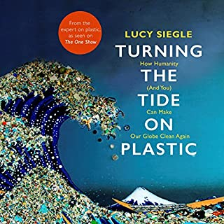 Turning the Tide on Plastic     How Humanity (and You) Can Make Our Globe Clean Again              By:                                                                                                                                 Lucy Siegle                               Narrated by:                                                                                                                                 Lucy Siegle,                                                                                        Hugo Tagholm                      Length: 6 hrs and 45 mins     21 ratings     Overall 4.8