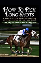 How To Pick Long Shots: A step by step guide to finding extreme value at the race track