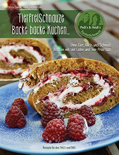 TierfreiSchnauze - Backe backe Kuchen...: Ohne Eier, Milch und Schmalz. Backen mit viel Liebe und 'ner Prise Salz. Rezepte für den TM31 und TM5