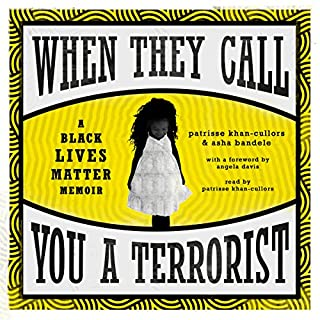 When They Call You a Terrorist     A Black Lives Matter Memoir              By:                                                                                                                                 Patrisse Khan-Cullors,                                                                                        Asha Bandele,                                                                                        Angela Davis - foreword                               Narrated by:                                                                                                                                 Patrisse Khan-Cullors                      Length: 6 hrs and 28 mins     7 ratings     Overall 4.7