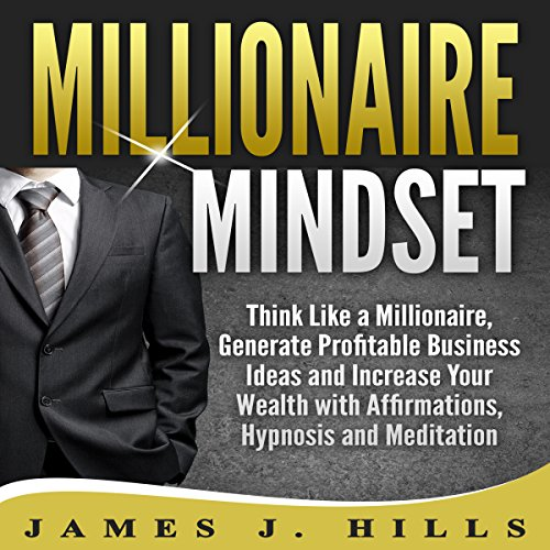 Millionaire Mindset: Think Like a Millionaire, Generate Profitable Business Ideas and Increase Your Wealth with Affirmations, Hypnosis and Meditation audiobook cover art
