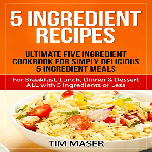 5 Ingredient Recipes: Ultimate Five Ingredient Cookbook for Simply Delicious 5 Ingredient Meals cover art