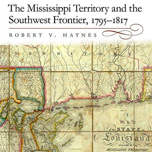 The Mississippi Territory and the Southwest Frontier, 1795-1817                   By:                                                                                                                                 Robert V. Haynes PhD                               Narrated by:                                                                                                                                 W. B. Ward                      Length: 15 hrs and 17 mins     8 ratings     Overall 4.4