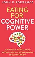 Eating for Cognitive Power: Super Foods, Recipes, Snacks, and Tips to Boost Your Brain Health, Focus and Memory