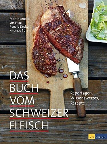 Das Buch vom Schweizer Fleisch: Reportagen, Wissenswertes, Rezepte