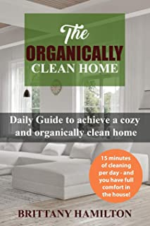 The Organically Clean Home: Daily Guide to achieve a cozy and organically clean home (The Organized Home, Keeping Your Home Organized, cleanliness)
